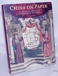 image of China on Paper European and Chinese Works from the Late Sixteenth to the Early Nineteenth Century
