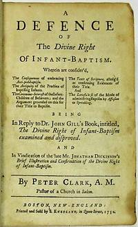 A DEFENCE OF THE DIVINE RIGHT OF INFANT-BAPTISM ...BEING IN REPLY TO DR. JOHN GILL'S BOOK, INTITLED, THE DIVINE RIGHT OF INFANT-BAPTISM EXAMINED AND DISPROVED.  AND IN VINDICATION OF THE LATE MR. JONATHAN DICKINSON'S BRIEF ILLUSTRATION AND CONFIRMATION OF THE DIVINE RIGHT OF INFANT-BAPTISM. BY...A.M. PASTOR OF A CHURCH IN SALEM